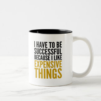I HAVE TO BE SUCCESSFUL... I LIKE EXPENSIVE THINGS Two-Tone COFFEE MUG
