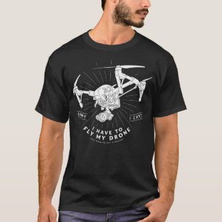 I Have To Fly My Drone T-Shirt