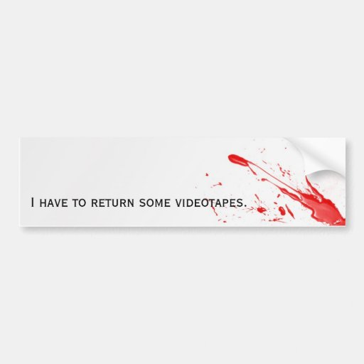 I have to return some videotapes bumper stickers