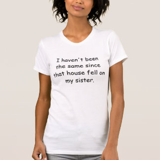 I haven t been the same since that house fell o t shirt
