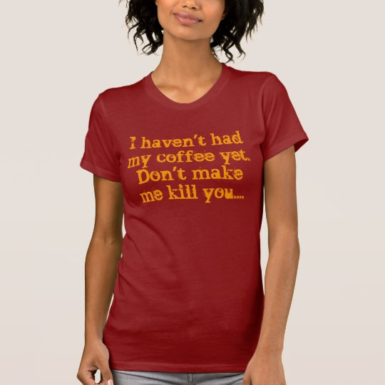 I haven't had my coffee yet.Don't make me kill ... T-Shirt