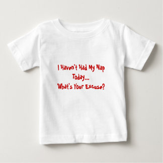 I Haven't Had My Nap Today...What's Your Excuse? Baby T-Shirt