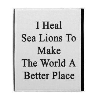 I Heal Sea Lions To Make The World A Better Place. iPad Folio Covers