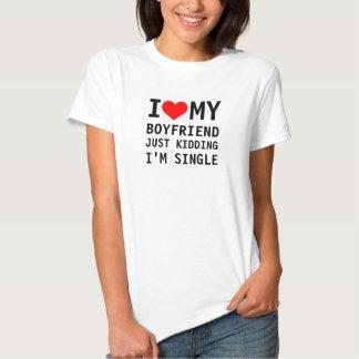 I heart my boyfriend, just kidding I'm single. Tees