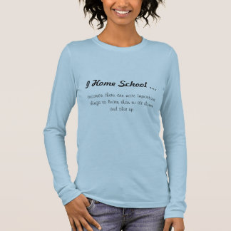 I Home School ..., because there are more impor... Long Sleeve T-Shirt