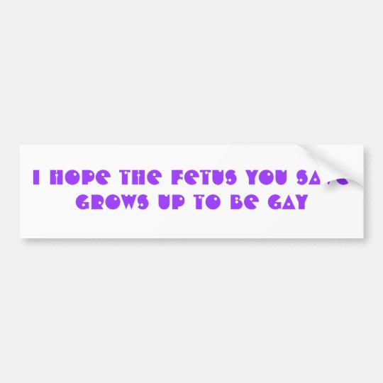 I hope the foetus you save grows up to be GAY Bumper Sticker