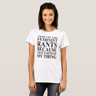 I HOPE YOU LIKE FEMINIST RANTS BECAUSE... T-Shirt