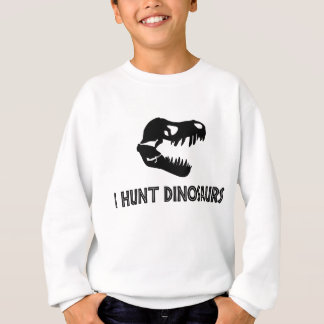 I Hunt Dinosaurs Sweatshirt