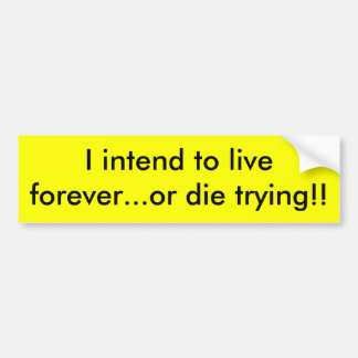I intend to live forever or die - Customized Bumper Sticker