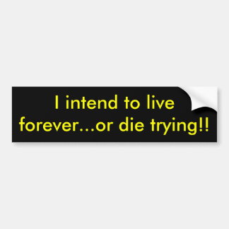 I intend to live forever or die trying bumper stickers