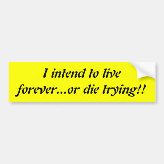 I intend to live forever or die trying bumper sticker