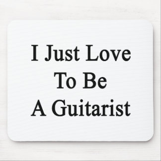 I Just Love To Be A Guitarist Mousepad