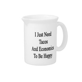 I Just Need Tacos And Economics To Be Happy Pitcher