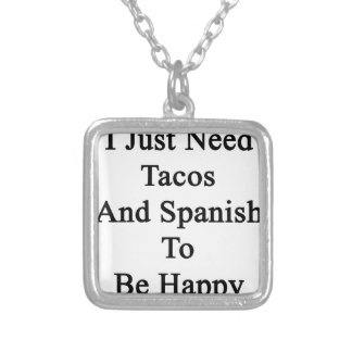 I Just Need Tacos And Spanish To Be Happy Silver Plated Necklace