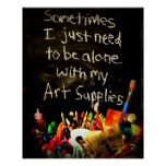 I Just Need To Be Alone With My Art Supplies Poster