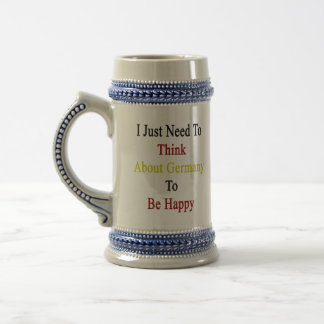 I Just Need To Think About Germany To Be Happy Beer Steins