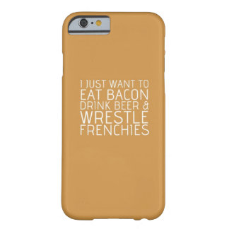 I Just Want To - Bacon & Frenchies Barely There iPhone 6 Case