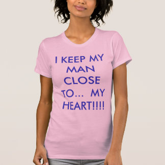I KEEP MY MAN CLOSE TO...  MY HEART!!!! T-Shirt