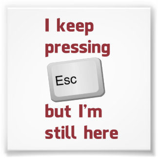 I Keep Pressing The Escape Key But I'm Still Here Photo Print
