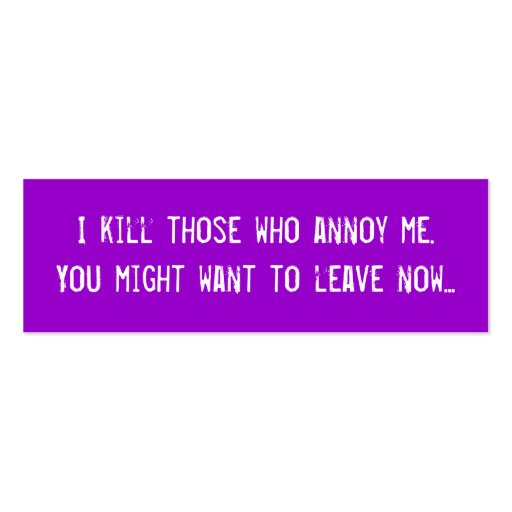 I kill those who annoy me. You might want to le... Business Card