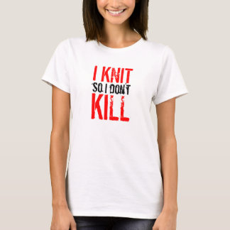 I Knit So I Don't Kill ladies t-shirt