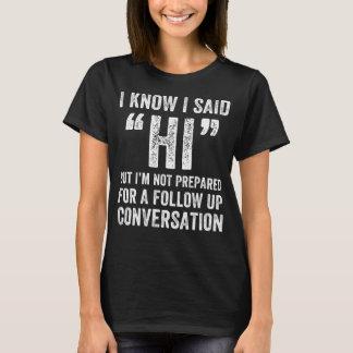 I know I said Hi but I'm not prepared for a follow T-Shirt