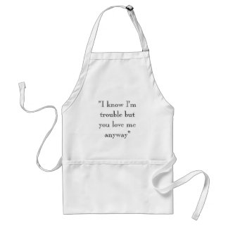 """""""I know I'm trouble but you love me anyway"""" Standard Apron"""