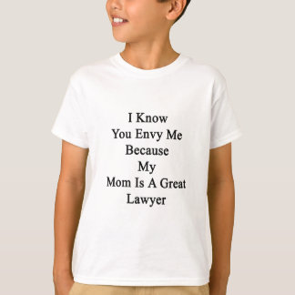 I Know You Envy Me Because My Mom Is A Great Lawye T-Shirt