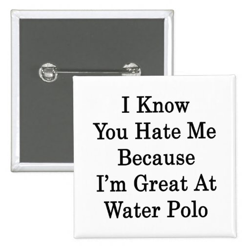 I Know You Hate Me Because I'm Great At Water Polo Badge