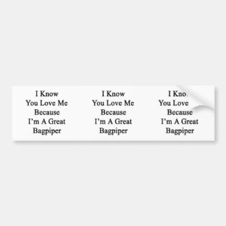 I Know You Love Me Because I'm A Great Bagpiper Bumper Stickers