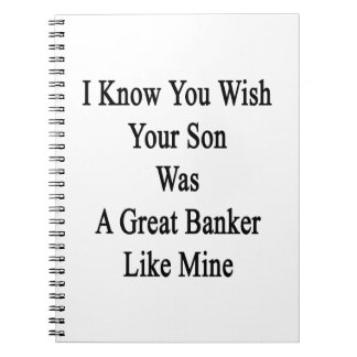 I Know You Wish Your Son Was A Great Banker Like M Spiral Notebooks