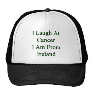 I Laugh At Cancer I Am From Ireland Trucker Hat