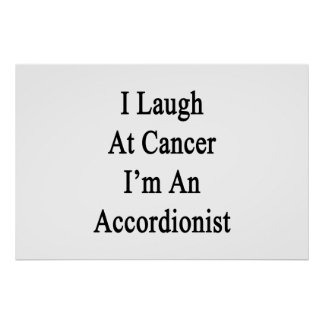I Laugh At Cancer I'm An Accordionist Print