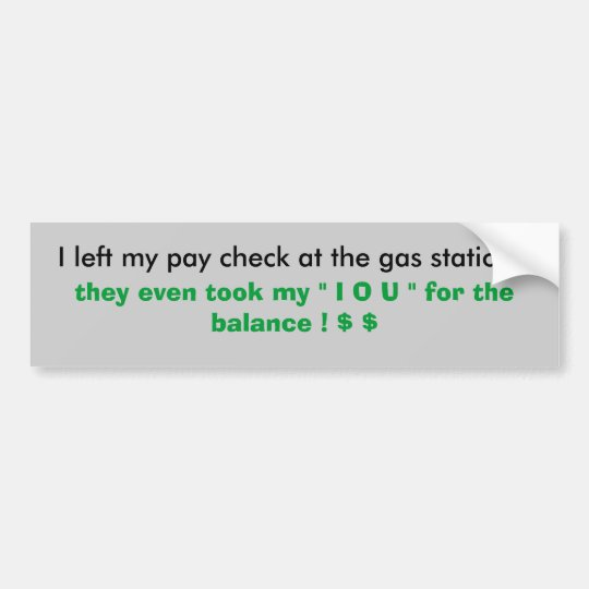 I left my pay check at the gas station !, they ... bumper sticker