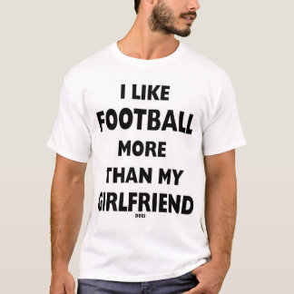 I Like Football More than my girlfriend does T-Shirt