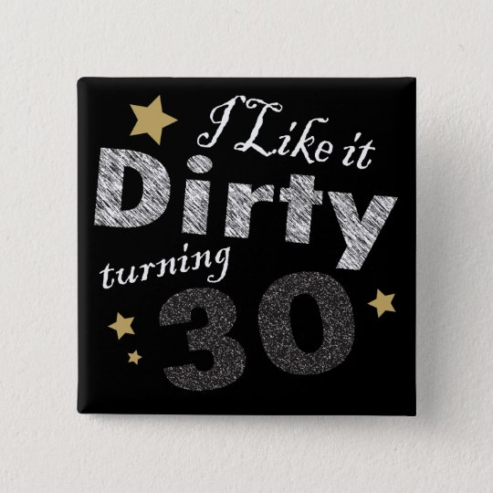 I Like it Dirty Turning 30 Birthday 15 Cm Square Badge
