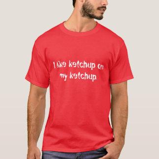 I like ketchup on my ketchup. T-Shirt