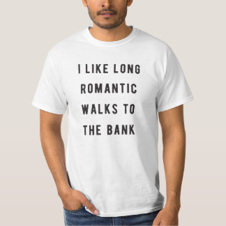 I like long, romantic walks to the bank T-Shirt