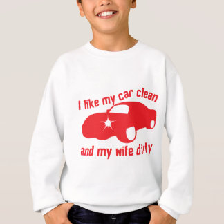 I LIKE MY CAR CLEAN and my wife DIRTY Sweatshirt