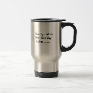 I like my coffee like I like my ladies....... Stainless Steel Travel Mug