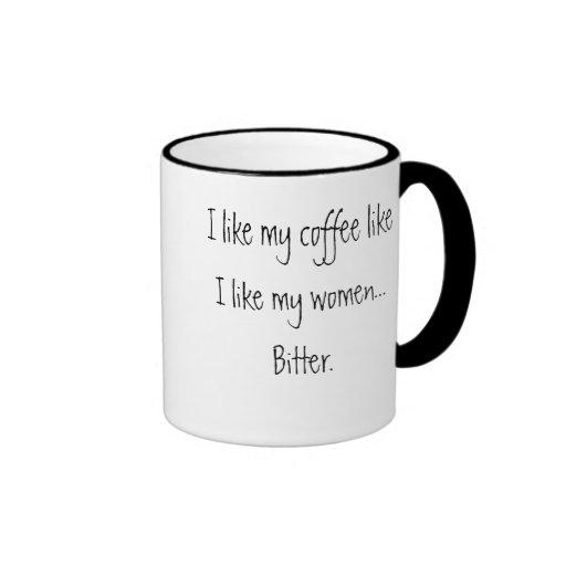 I like my coffee like I like my women...   Bitter. Mugs