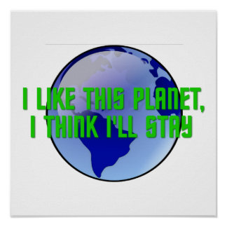 I Like This Planet, I Think I'll Stay Poster