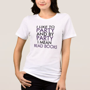I LIKE TO PARTY AND BY PARTY I MEAN READ BOOKS T-Shirt