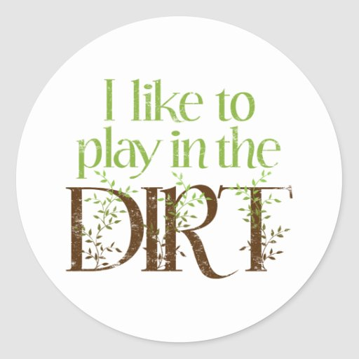 I Like to Play in the Dirt Funny Gardening Round Stickers