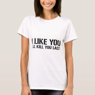 I Like You, I'll Kill You Last T-Shirt