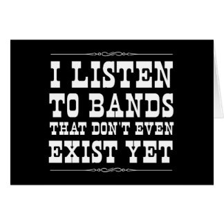 I Listen to Bands that Don't Even Exist Yet Card