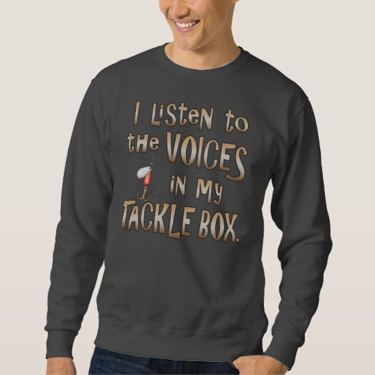 I Listen to the Voices in my Tacklebox Sweatshirt