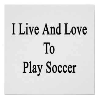 I Live And Love To Play Soccer Posters