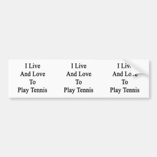 I Live And Love To Play Tennis Bumper Sticker
