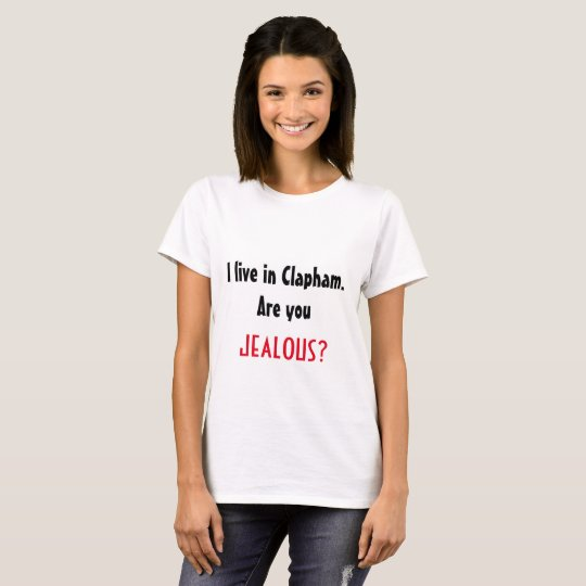I live in Clapham. Jealous? T-shirt